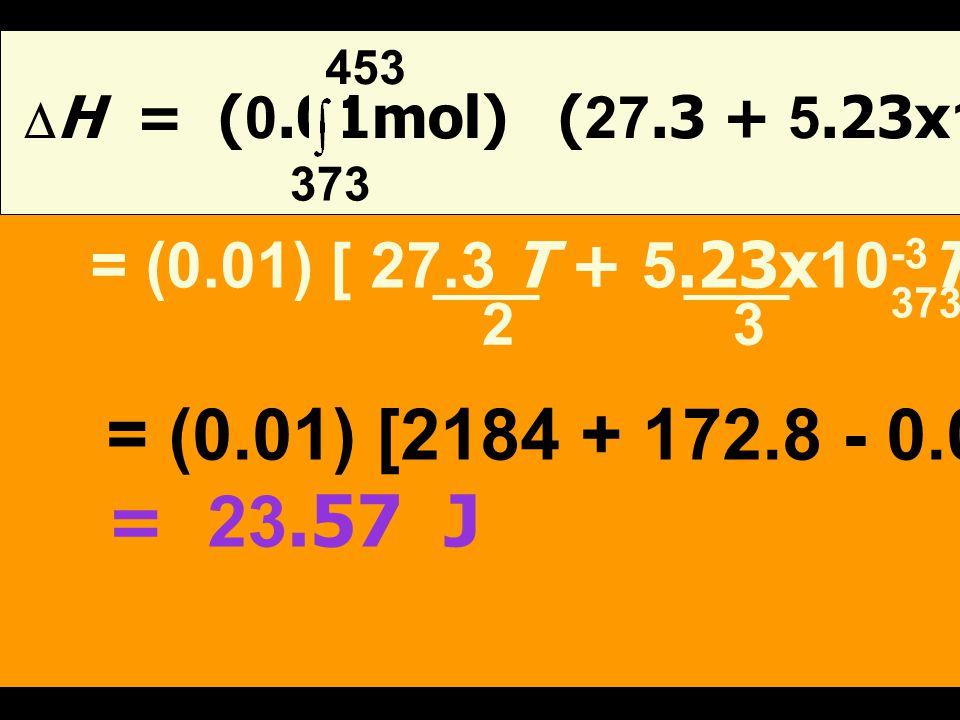 453 DH = (0.01mol) (27.3 + 5.23x10-3 T - 0.04x10-7 T2) dT. 373. = (0.01) [ 27.3 T + 5.23x10-3T 2 - 0.04x10-7T 3]453.